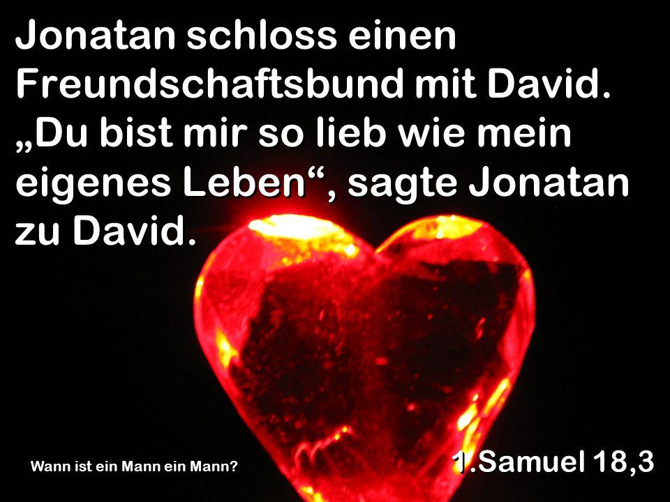 Jonatan schloss einen Freundschaftsbund mit David. Du bist mir so lieb wie mein eigenes Leben, sagte Jonatan zu David. 1.Samuel 18,3 Wann ist ein Mann