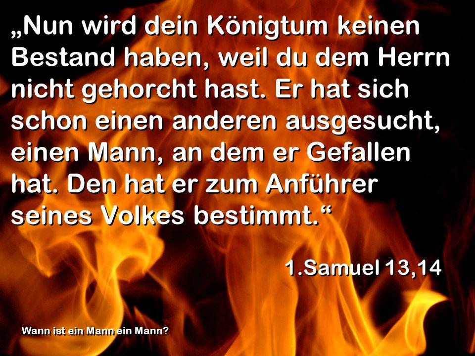 Nun wird dein Königtum keinen Bestand haben, weil du dem Herrn nicht gehorcht hast. Er hat sich schon einen anderen ausgesucht, einen Mann, an dem er