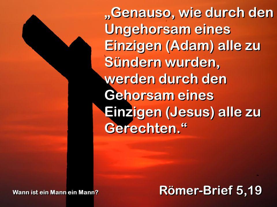 Genauso, wie durch den Ungehorsam eines Einzigen (Adam) alle zu Sündern wurden, werden durch den Gehorsam eines Einzigen (Jesus) alle zu Gerechten. Rö