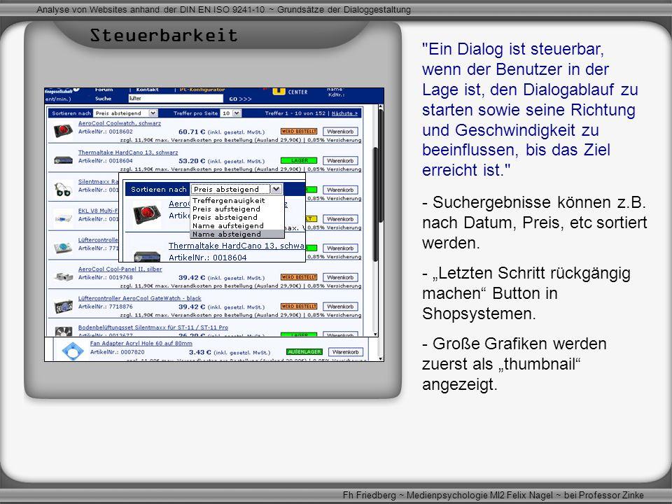 Ein Dialog ist steuerbar, wenn der Benutzer in der Lage ist, den Dialogablauf zu starten sowie seine Richtung und Geschwindigkeit zu beeinflussen, bis das Ziel erreicht ist. Analyse von Websites anhand der DIN EN ISO 9241-10 ~ Grundsätze der Dialoggestaltung Fh Friedberg ~ Medienpsychologie MI2 Felix Nagel ~ bei Professor Zinke - Suchergebnisse können z.B.