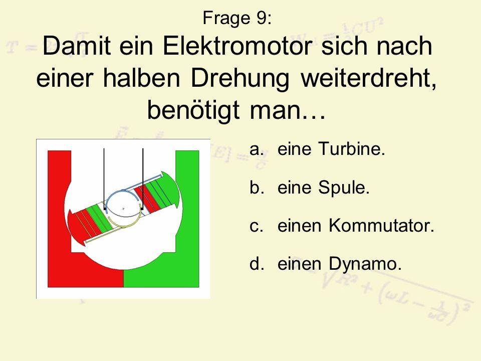 Frage 9: Damit ein Elektromotor sich nach einer halben Drehung weiterdreht, benötigt man… a.eine Turbine. b.eine Spule. c.einen Kommutator. d.einen Dy