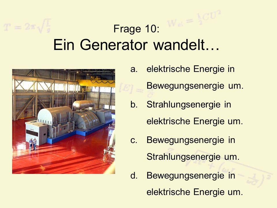 Frage 10: Ein Generator wandelt… a.elektrische Energie in Bewegungsenergie um. b.Strahlungsenergie in elektrische Energie um. c.Bewegungsenergie in St