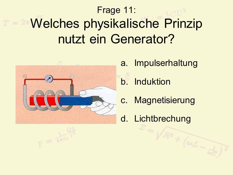 Frage 11: Welches physikalische Prinzip nutzt ein Generator? a.Impulserhaltung b.Induktion c.Magnetisierung d.Lichtbrechung