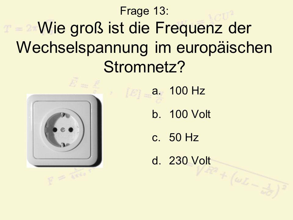 Frage 13: Wie groß ist die Frequenz der Wechselspannung im europäischen Stromnetz? a.100 Hz b.100 Volt c.50 Hz d.230 Volt