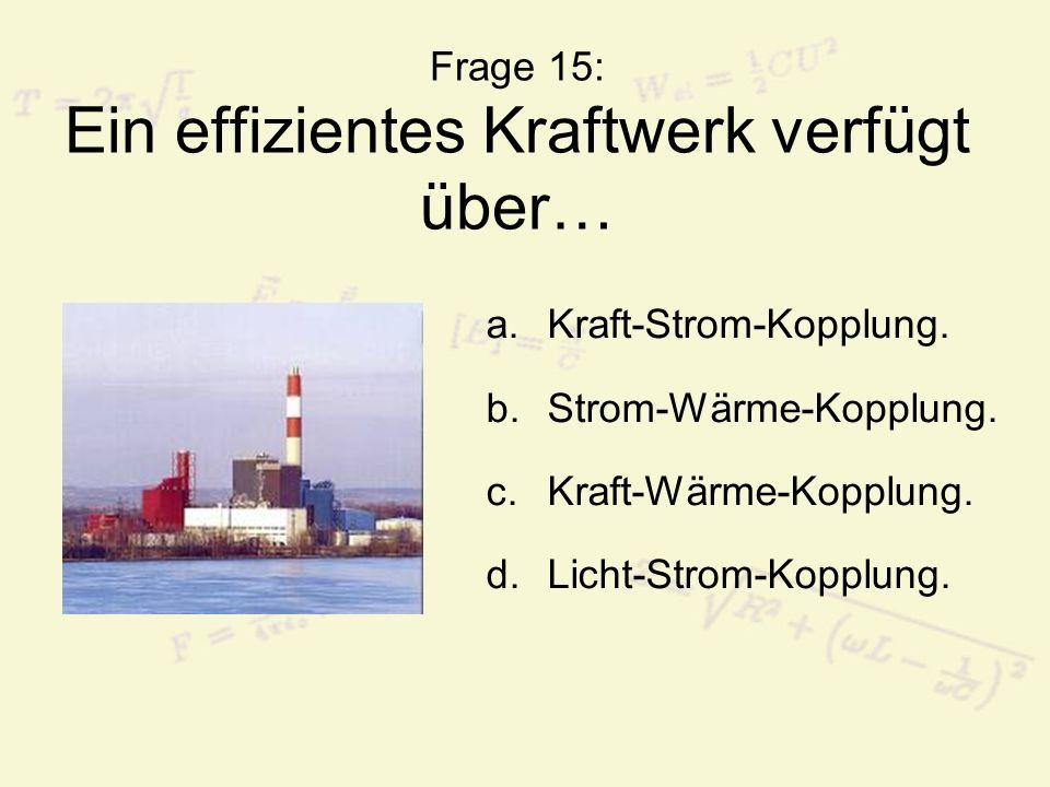 Frage 15: Ein effizientes Kraftwerk verfügt über… a.Kraft-Strom-Kopplung. b.Strom-Wärme-Kopplung. c.Kraft-Wärme-Kopplung. d.Licht-Strom-Kopplung.