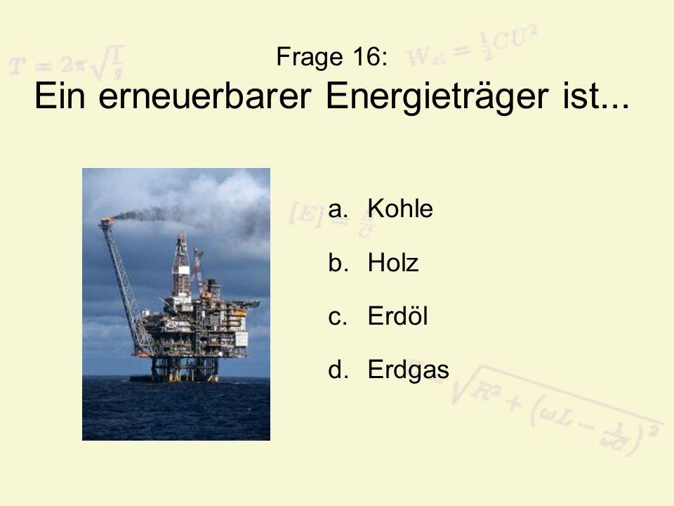 Frage 16: Ein erneuerbarer Energieträger ist... a.Kohle b.Holz c.Erdöl d.Erdgas