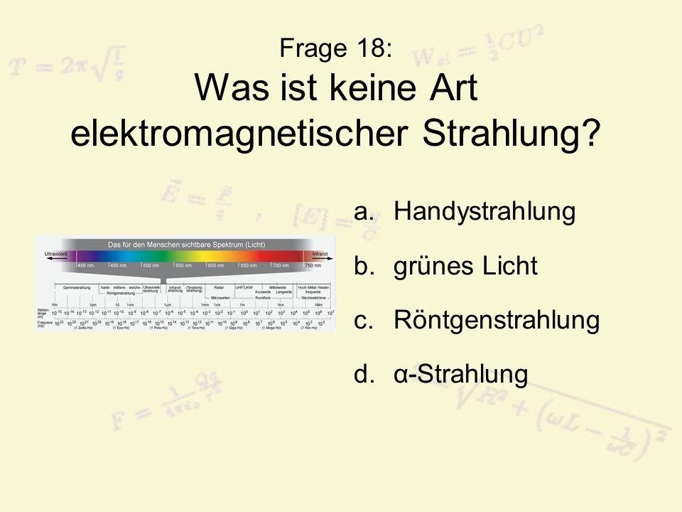 Frage 18: Was ist keine Art elektromagnetischer Strahlung? a.Handystrahlung b.grünes Licht c.Röntgenstrahlung d.α-Strahlung