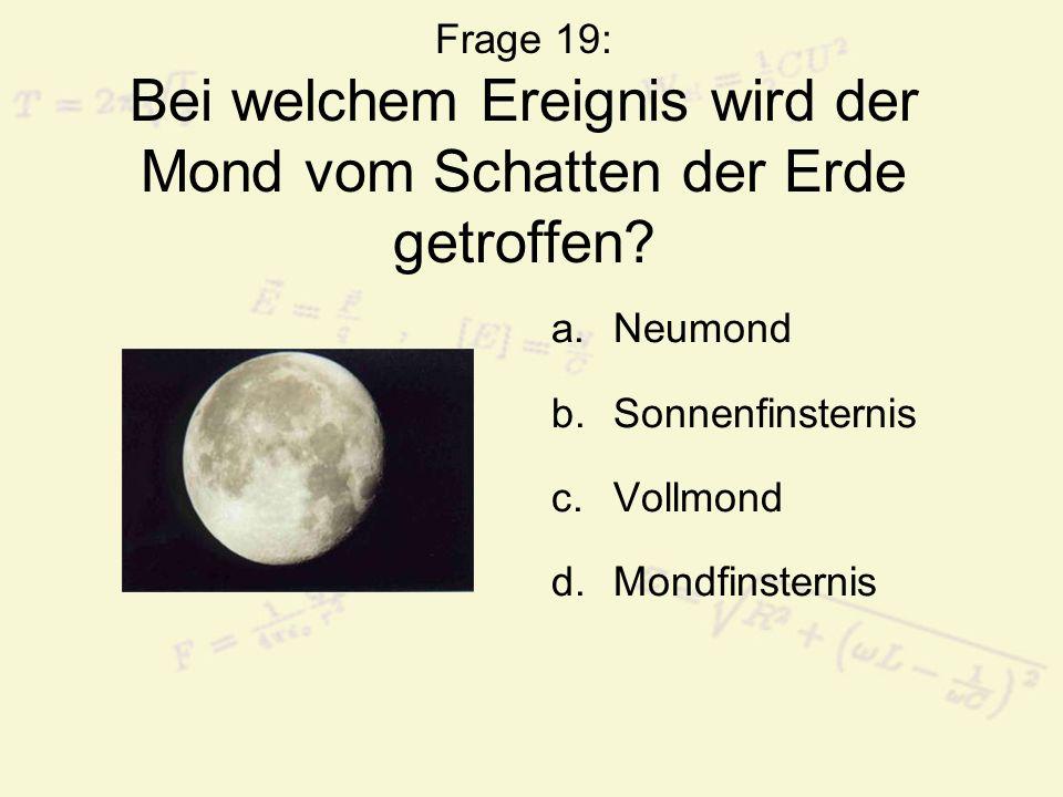 Frage 19: Bei welchem Ereignis wird der Mond vom Schatten der Erde getroffen? a.Neumond b.Sonnenfinsternis c.Vollmond d.Mondfinsternis