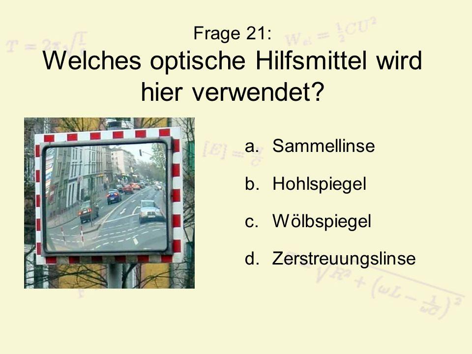 Frage 21: Welches optische Hilfsmittel wird hier verwendet? a.Sammellinse b.Hohlspiegel c.Wölbspiegel d.Zerstreuungslinse