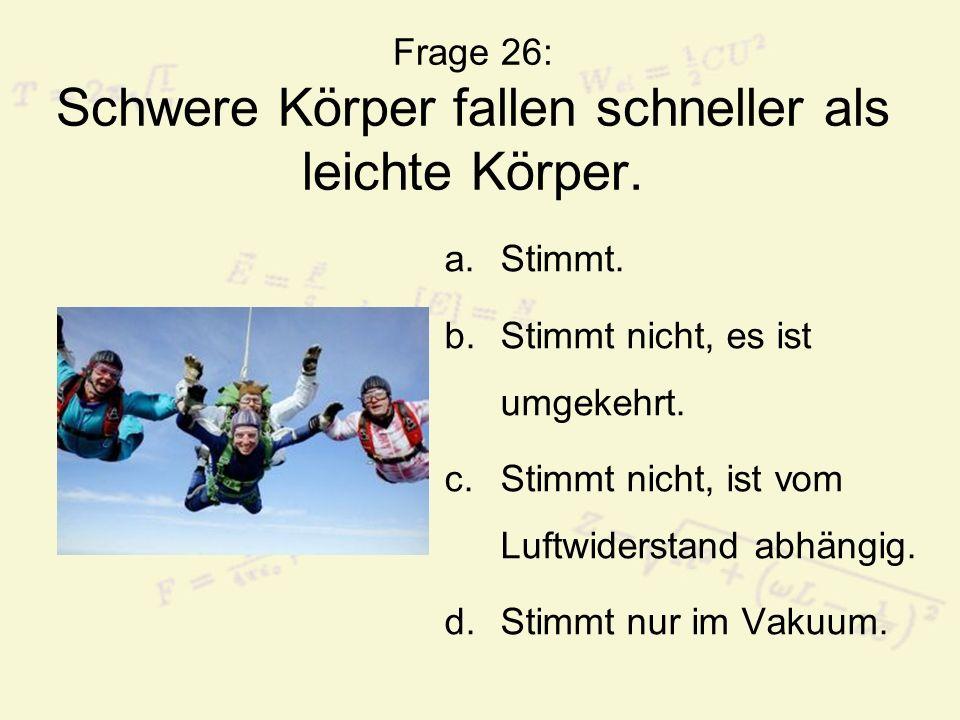 Frage 26: Schwere Körper fallen schneller als leichte Körper. a.Stimmt. b.Stimmt nicht, es ist umgekehrt. c.Stimmt nicht, ist vom Luftwiderstand abhän