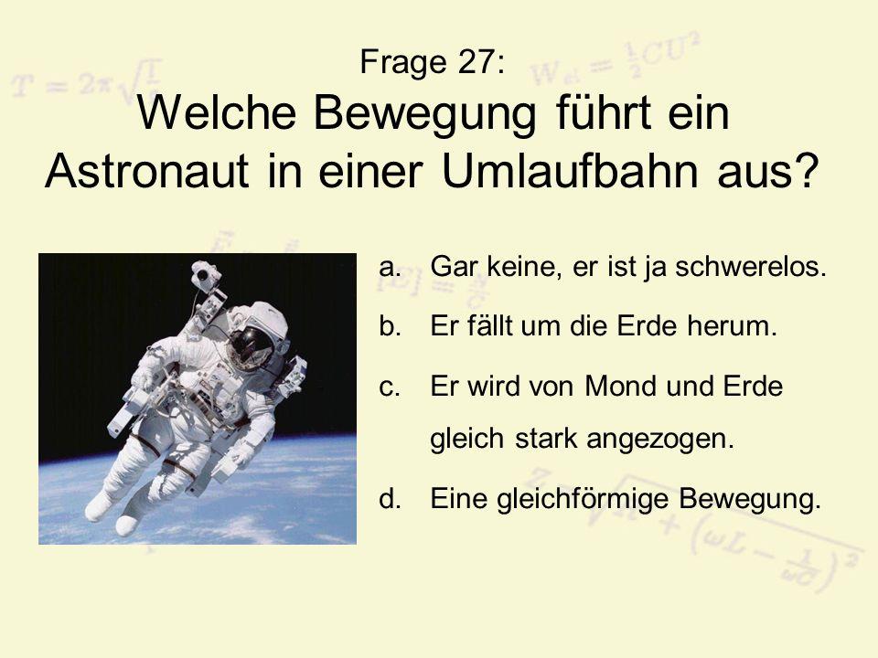 Frage 27: Welche Bewegung führt ein Astronaut in einer Umlaufbahn aus? a.Gar keine, er ist ja schwerelos. b.Er fällt um die Erde herum. c.Er wird von
