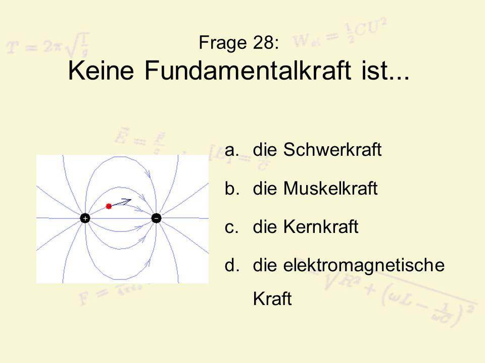 Frage 28: Keine Fundamentalkraft ist... a.die Schwerkraft b.die Muskelkraft c.die Kernkraft d.die elektromagnetische Kraft