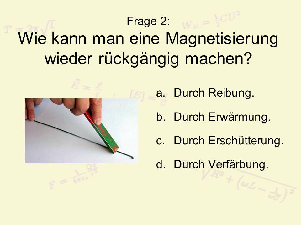 Frage 2: Wie kann man eine Magnetisierung wieder rückgängig machen? a.Durch Reibung. b.Durch Erwärmung. c.Durch Erschütterung. d.Durch Verfärbung.