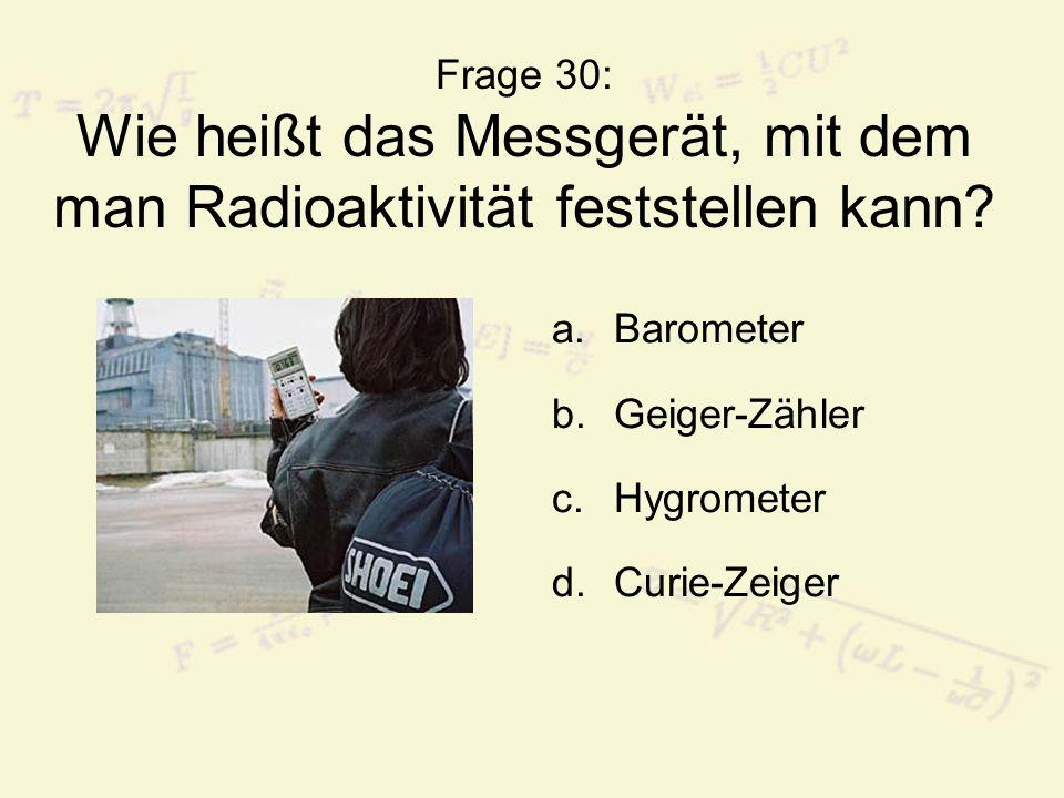 Frage 30: Wie heißt das Messgerät, mit dem man Radioaktivität feststellen kann? a.Barometer b.Geiger-Zähler c.Hygrometer d.Curie-Zeiger