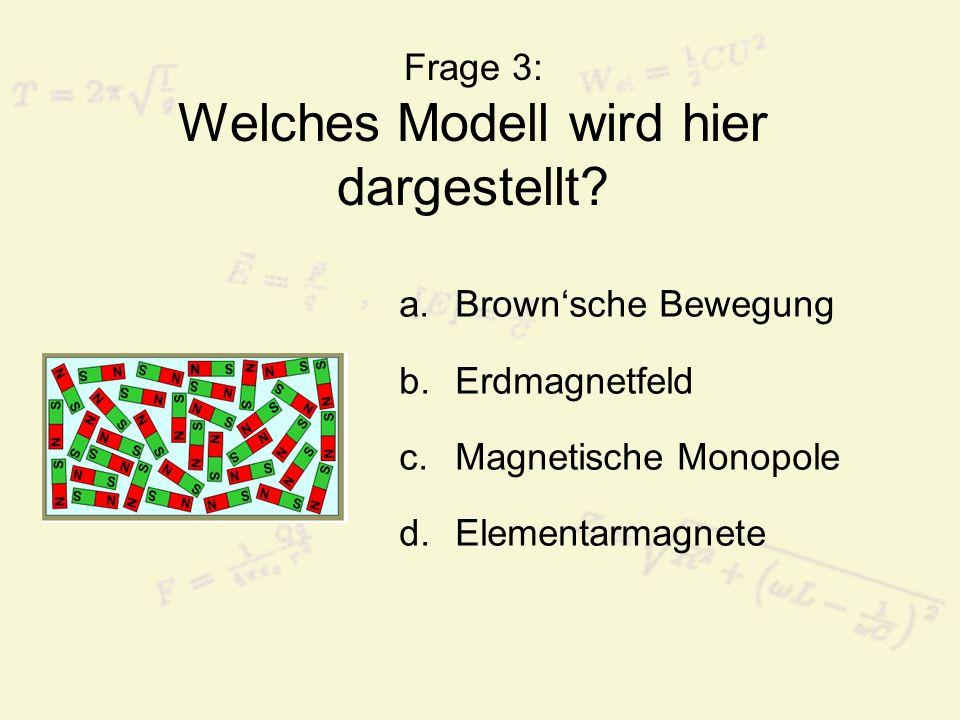 Frage 3: Welches Modell wird hier dargestellt? a.Brownsche Bewegung b.Erdmagnetfeld c.Magnetische Monopole d.Elementarmagnete