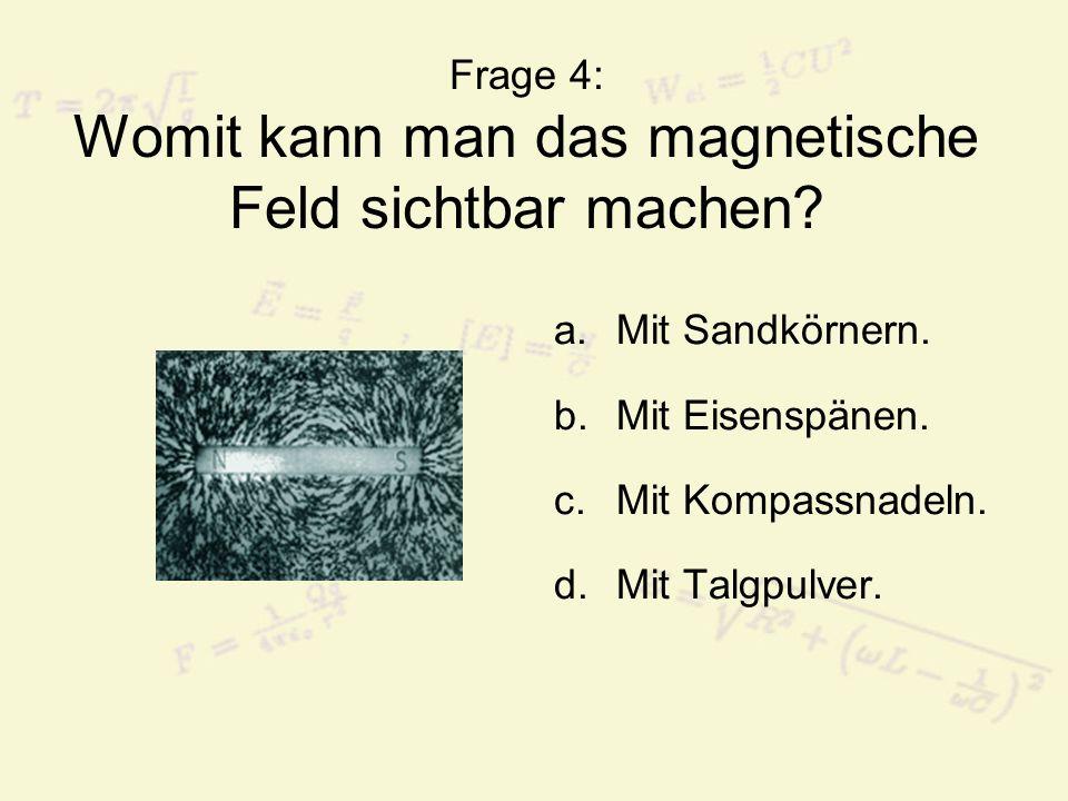 Frage 4: Womit kann man das magnetische Feld sichtbar machen? a.Mit Sandkörnern. b.Mit Eisenspänen. c.Mit Kompassnadeln. d.Mit Talgpulver.