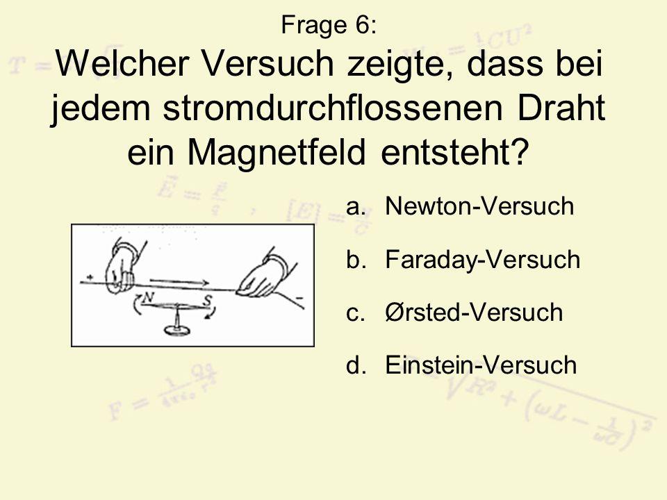 Frage 6: Welcher Versuch zeigte, dass bei jedem stromdurchflossenen Draht ein Magnetfeld entsteht? a.Newton-Versuch b.Faraday-Versuch c.Ørsted-Versuch