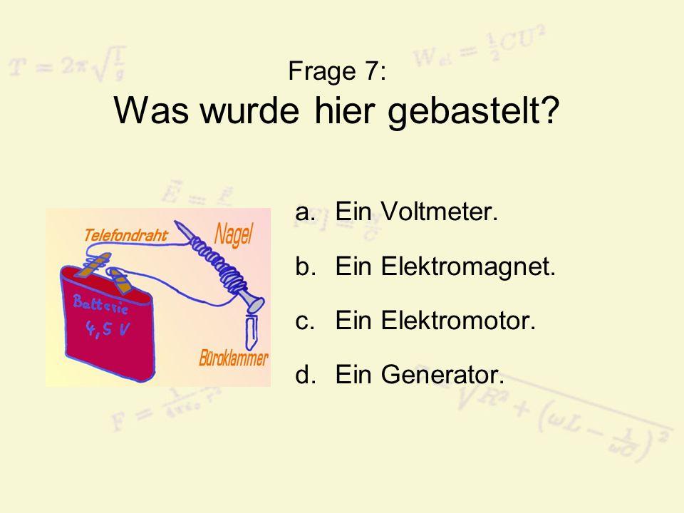 Frage 7: Was wurde hier gebastelt? a.Ein Voltmeter. b.Ein Elektromagnet. c.Ein Elektromotor. d.Ein Generator.