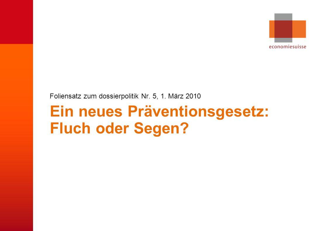 © economiesuisse Ein neues Präventionsgesetz: Fluch oder Segen? Foliensatz zum dossierpolitik Nr. 5, 1. März 2010
