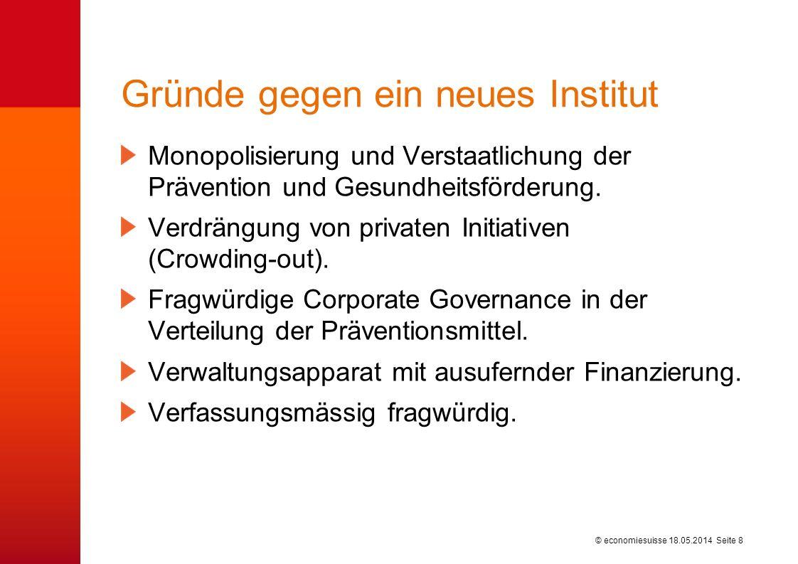 © economiesuisse Gründe gegen ein neues Institut 18.05.2014 Seite 8 Monopolisierung und Verstaatlichung der Prävention und Gesundheitsförderung. Verdr