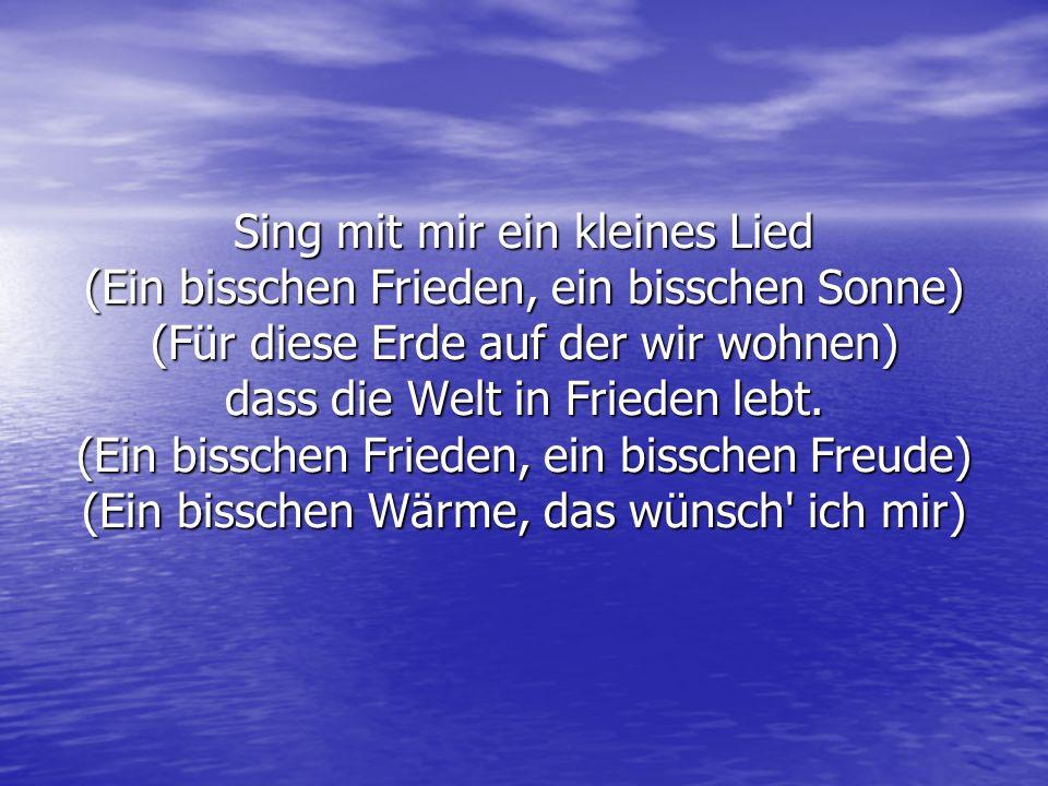 Singt mit mir ein kleines Lied (Ein bisschen Frieden, ein bisschen Träumen) (Und dass die Menschen nicht so oft weinen) dass die Welt in Frieden lebt.