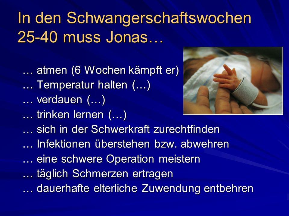 In den Schwangerschaftswochen 25-40 muss Jonas… … atmen (6 Wochen kämpft er) … Temperatur halten (…) … verdauen (…) … trinken lernen (…) … sich in der