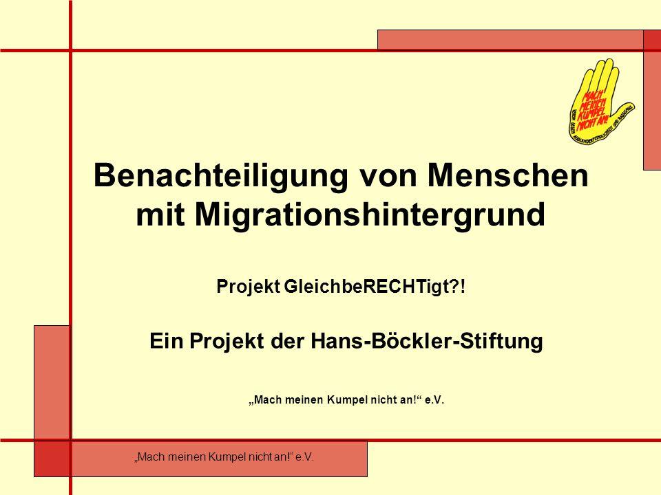 Mach meinen Kumpel nicht an! e.V. Benachteiligung von Menschen mit Migrationshintergrund Projekt GleichbeRECHTigt?! Ein Projekt der Hans-Böckler-Stift