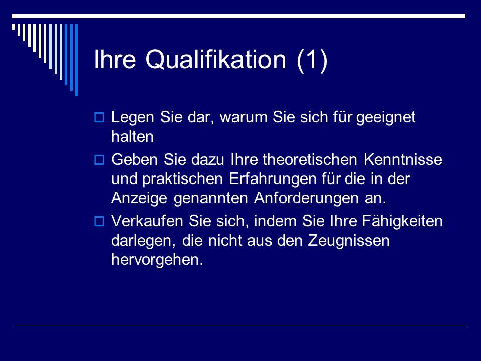Ihre Qualifikation (1) Legen Sie dar, warum Sie sich für geeignet halten Geben Sie dazu Ihre theoretischen Kenntnisse und praktischen Erfahrungen für die in der Anzeige genannten Anforderungen an.