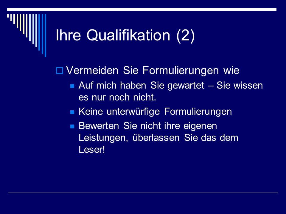 Ihre Qualifikation (2) Vermeiden Sie Formulierungen wie Auf mich haben Sie gewartet – Sie wissen es nur noch nicht. Keine unterwürfige Formulierungen