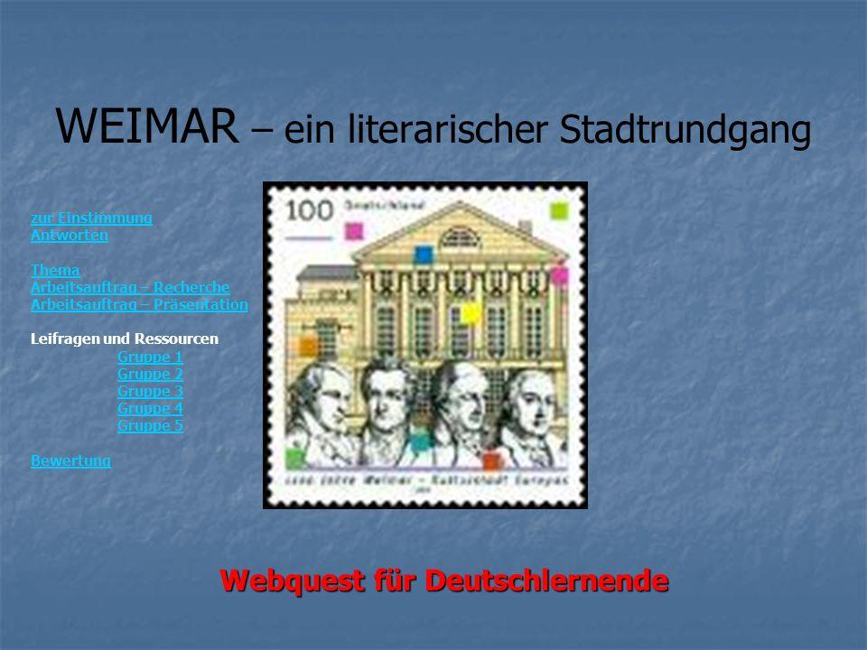 WEIMAR – ein literarischer Stadtrundgang Webquest für Deutschlernende zur Einstimmung Antworten Thema Arbeitsauftrag – Recherche Arbeitsauftrag – Präsentation Leifragen und Ressourcen Gruppe 1 Gruppe 2 Gruppe 3 Gruppe 4 Gruppe 5 Bewertung