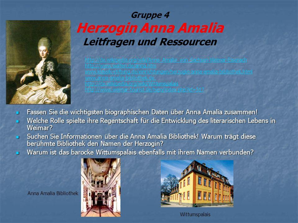 Gruppe 4 Herzogin Anna Amalia Leitfragen und Ressourcen Fassen Sie die wichtigsten biographischen Daten über Anna Amalia zusammen! Fassen Sie die wich