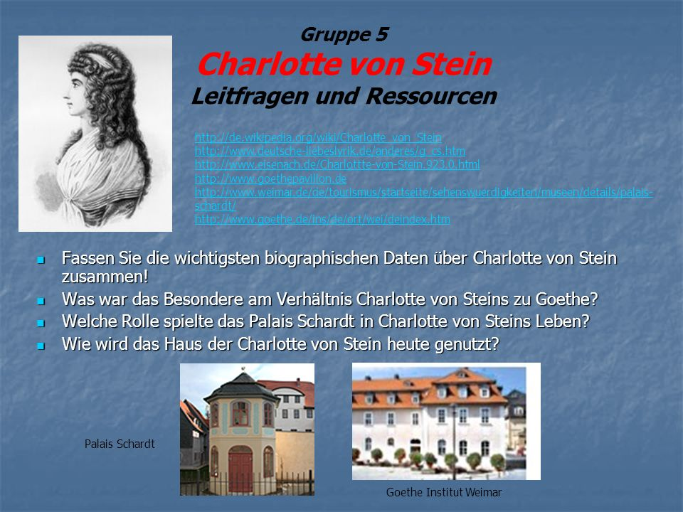 Gruppe 5 Charlotte von Stein Leitfragen und Ressourcen Fassen Sie die wichtigsten biographischen Daten über Charlotte von Stein zusammen.