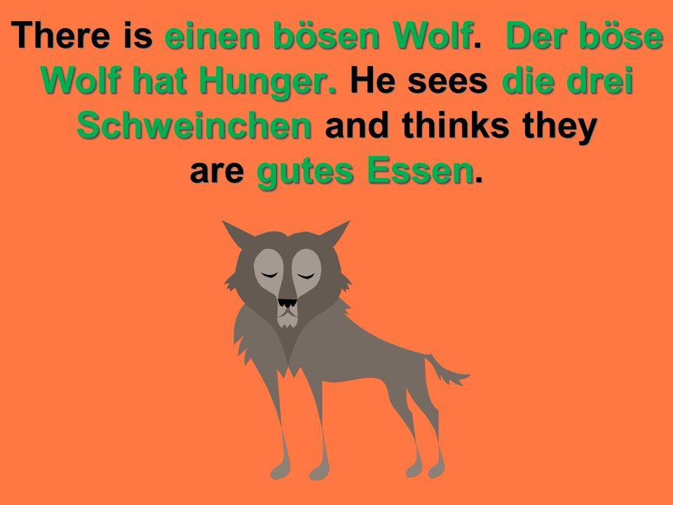 einen bösen WolfDer böse Wolf hat Hunger.die drei Schweinchen gutes Essen There is einen bösen Wolf. Der böse Wolf hat Hunger. He sees die drei Schwei