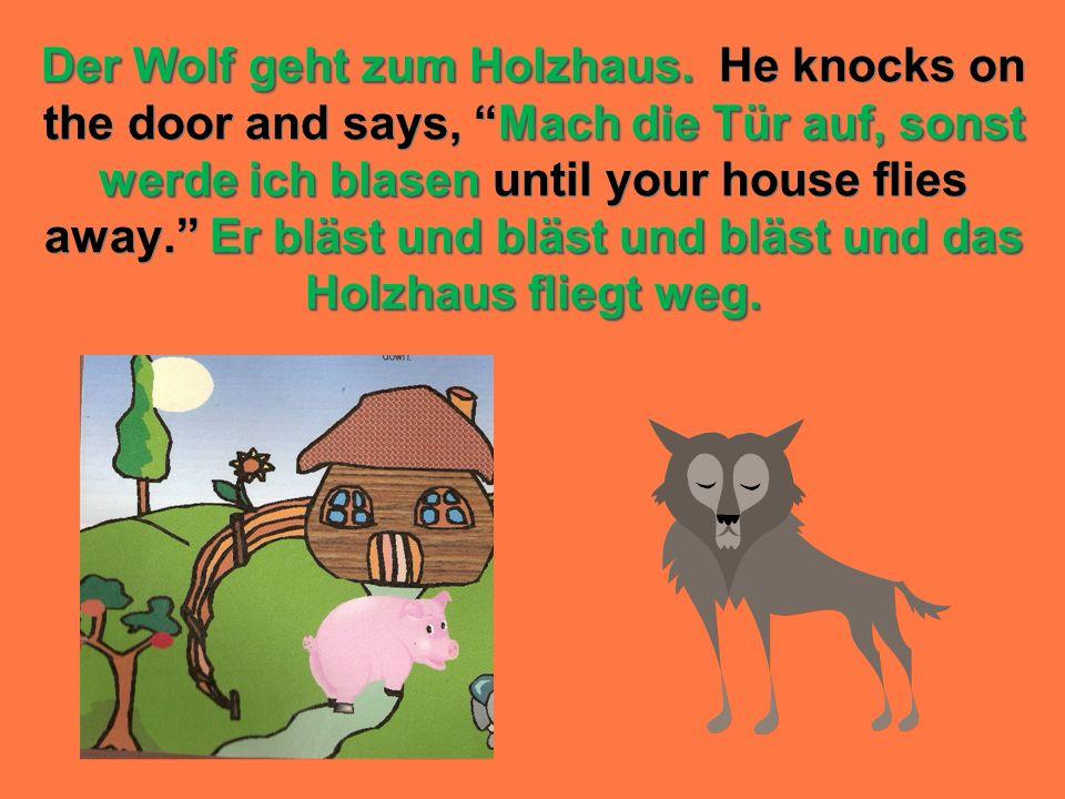 Der Wolf geht zum Holzhaus. Mach die Tür auf, sonst werde ich blasen Er bläst und bläst und bläst und das Holzhaus fliegt weg. Der Wolf geht zum Holzh