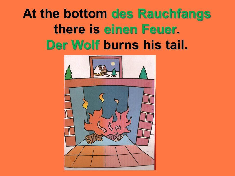 des Rauchfangs einen Feuer Der Wolf At the bottom des Rauchfangs there is einen Feuer. Der Wolf burns his tail.