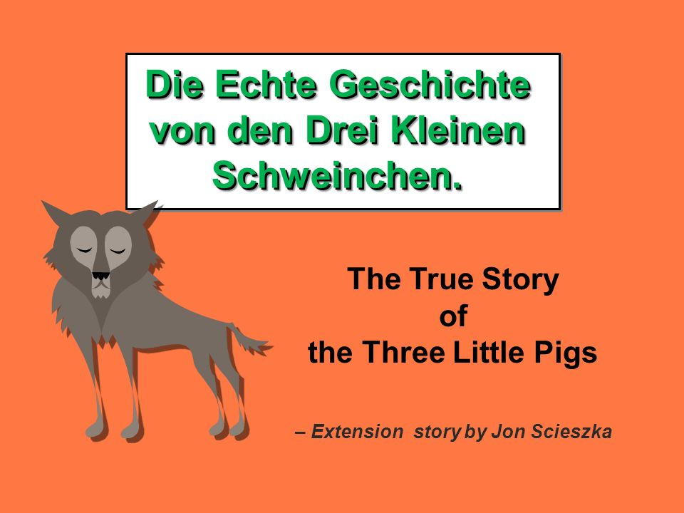 Die Echte Geschichte von den Drei Kleinen Schweinchen. The True Story of the Three Little Pigs – Extension story by Jon Scieszka