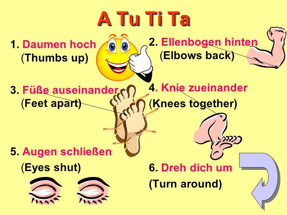 A Tu Ti Ta 1. Daumen hoch (Thumbs up) 3. Füße auseinander (Feet apart) 5. Augen schließen (Eyes shut) 2. Ellenbogen hinten (Elbows back) 4. Knie zuein