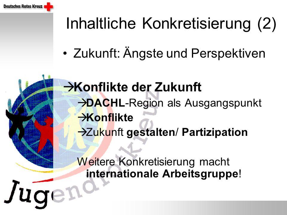 Inhaltliche Konkretisierung (2) Zukunft: Ängste und Perspektiven Konflikte der Zukunft DACHL-Region als Ausgangspunkt Konflikte Zukunft gestalten/ Partizipation Weitere Konkretisierung macht internationale Arbeitsgruppe!