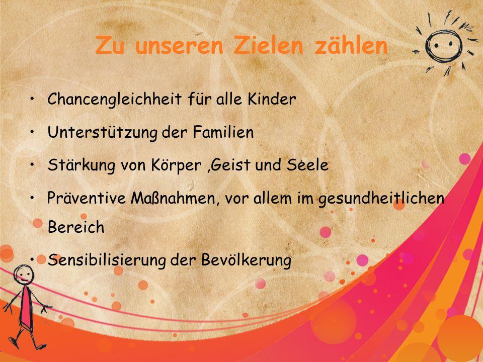 Zu unseren Zielen zählen Chancengleichheit für alle Kinder Unterstützung der Familien Stärkung von Körper,Geist und Seele Präventive Maßnahmen, vor allem im gesundheitlichen Bereich Sensibilisierung der Bevölkerung