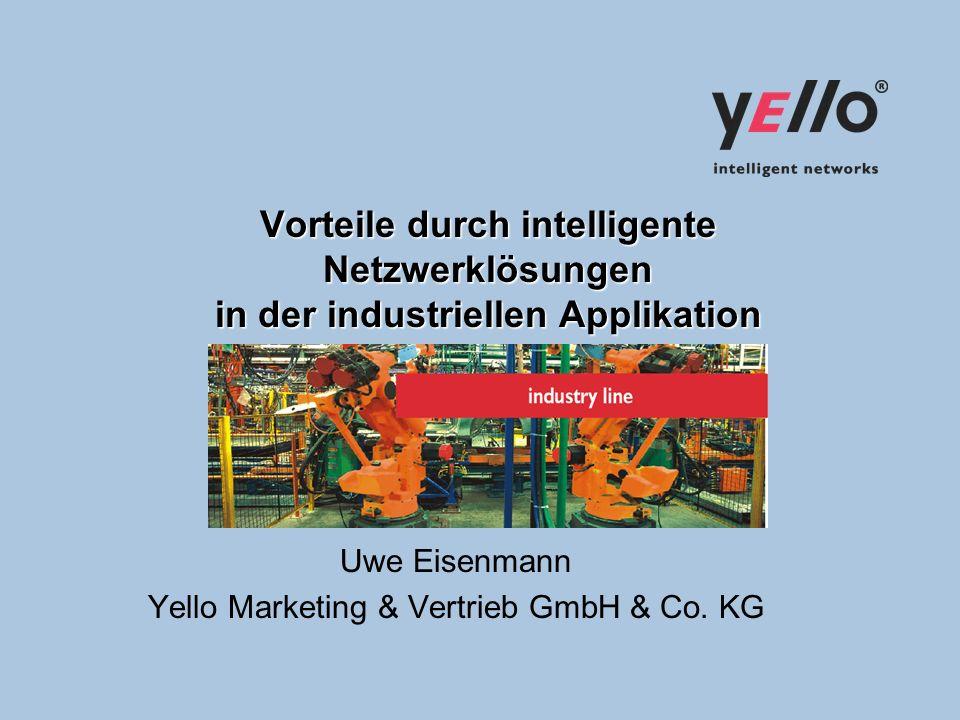 Vorteile durch intelligente Netzwerklösungen in der industriellen Applikation Uwe Eisenmann Yello Marketing & Vertrieb GmbH & Co.