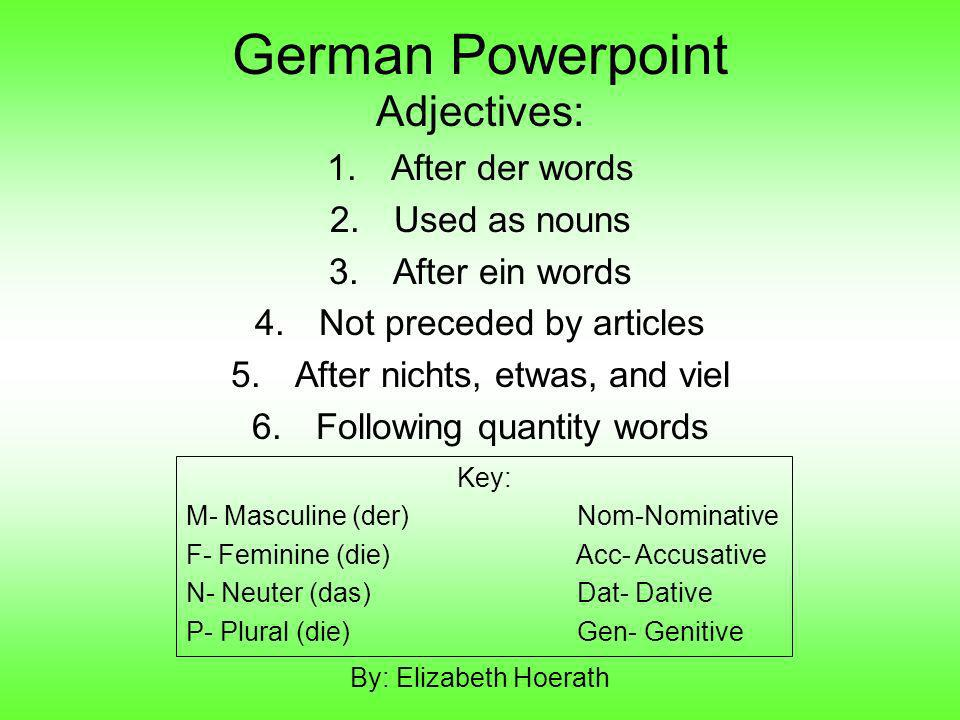 German Powerpoint Adjectives: 1.After der words 2.Used as nouns 3.After ein words 4.Not preceded by articles 5.After nichts, etwas, and viel 6.Followi
