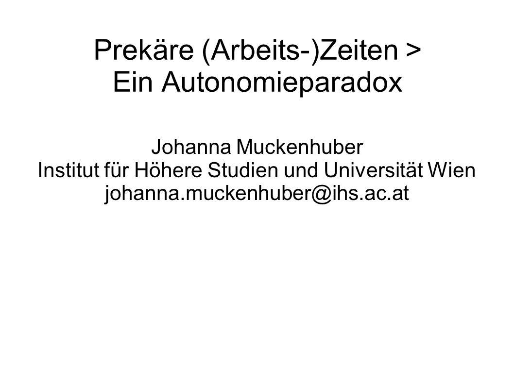 Prekäre (Arbeits-)Zeiten > Ein Autonomieparadox Johanna Muckenhuber Institut für Höhere Studien und Universität Wien johanna.muckenhuber@ihs.ac.at