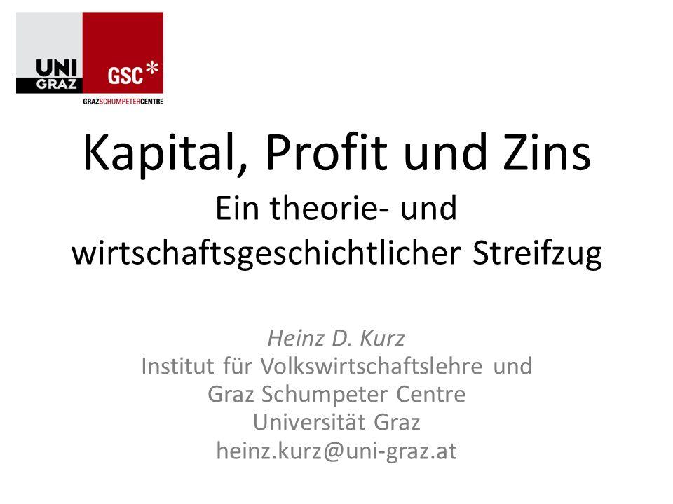 Kapital, Profit und Zins Ein theorie- und wirtschaftsgeschichtlicher Streifzug Heinz D. Kurz Institut für Volkswirtschaftslehre und Graz Schumpeter Ce
