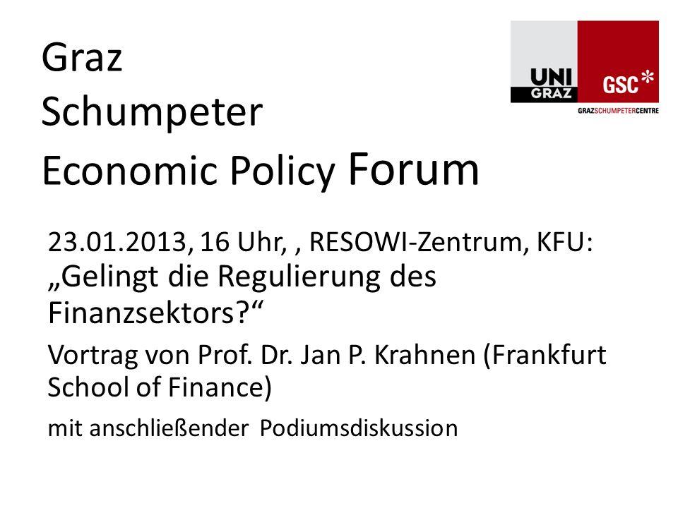 Graz Schumpeter Economic Policy Forum 23.01.2013, 16 Uhr,, RESOWI-Zentrum, KFU: Gelingt die Regulierung des Finanzsektors? Vortrag von Prof. Dr. Jan P