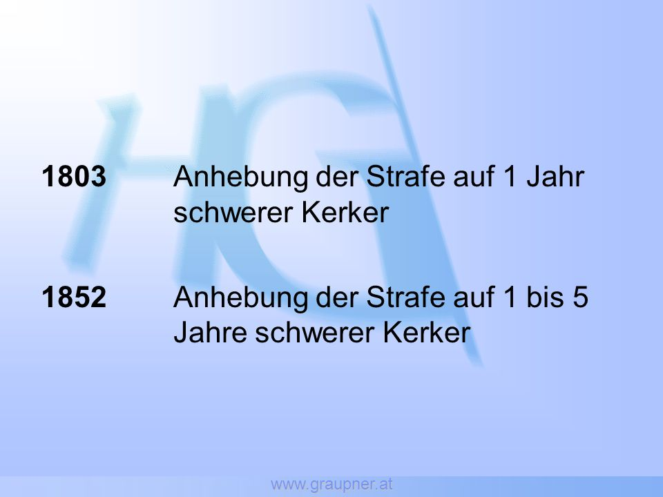 www.graupner.at 1803 Anhebung der Strafe auf 1 Jahr schwerer Kerker 1852Anhebung der Strafe auf 1 bis 5 Jahre schwerer Kerker