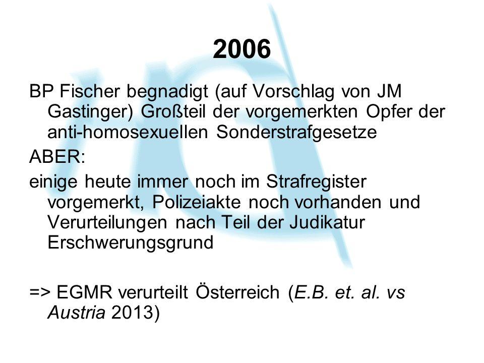 2006 BP Fischer begnadigt (auf Vorschlag von JM Gastinger) Großteil der vorgemerkten Opfer der anti-homosexuellen Sonderstrafgesetze ABER: einige heut
