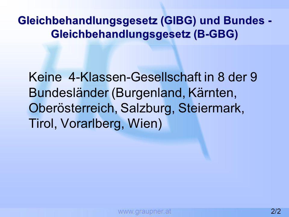 www.graupner.at Gleichbehandlungsgesetz (GlBG) und Bundes - Gleichbehandlungsgesetz (B-GBG) Keine 4-Klassen-Gesellschaft in 8 der 9 Bundesländer (Burgenland, Kärnten, Oberösterreich, Salzburg, Steiermark, Tirol, Vorarlberg, Wien) 2/2