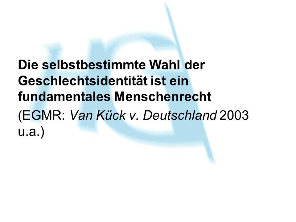 Die selbstbestimmte Wahl der Geschlechtsidentität ist ein fundamentales Menschenrecht (EGMR: Van Kück v. Deutschland 2003 u.a.)