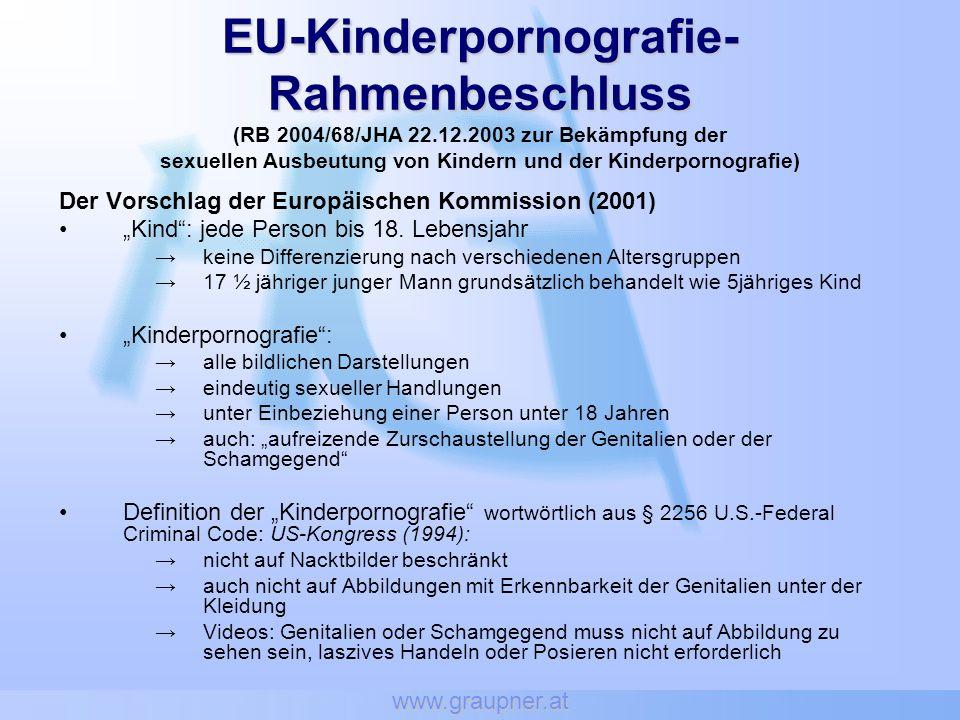 www.graupner.at EU-Kinderpornografie- Rahmenbeschluss EU-Kinderpornografie- Rahmenbeschluss (RB 2004/68/JHA 22.12.2003 zur Bekämpfung der sexuellen Ausbeutung von Kindern und der Kinderpornografie) Der Vorschlag der Europäischen Kommission (2001) Kind: jede Person bis 18.