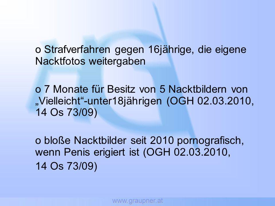 www.graupner.at o Strafverfahren gegen 16jährige, die eigene Nacktfotos weitergaben o 7 Monate für Besitz von 5 Nacktbildern von Vielleicht-unter18jährigen (OGH 02.03.2010, 14 Os 73/09) o bloße Nacktbilder seit 2010 pornografisch, wenn Penis erigiert ist (OGH 02.03.2010, 14 Os 73/09)